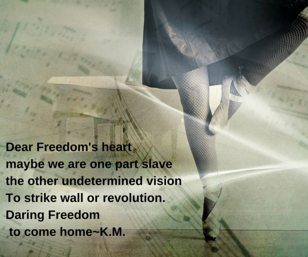 Dear Freedom's heart maybe we are one part slave the other undetermined vision to strike wall or revolution.Daring Freedom to come home-K.M.