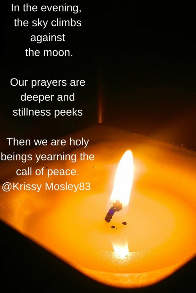 In the evening, the sky climbs against the moon.Our prayers are deeper and stillness peeks Then we are holy beings yearning the call of peace. Krissy Mosley