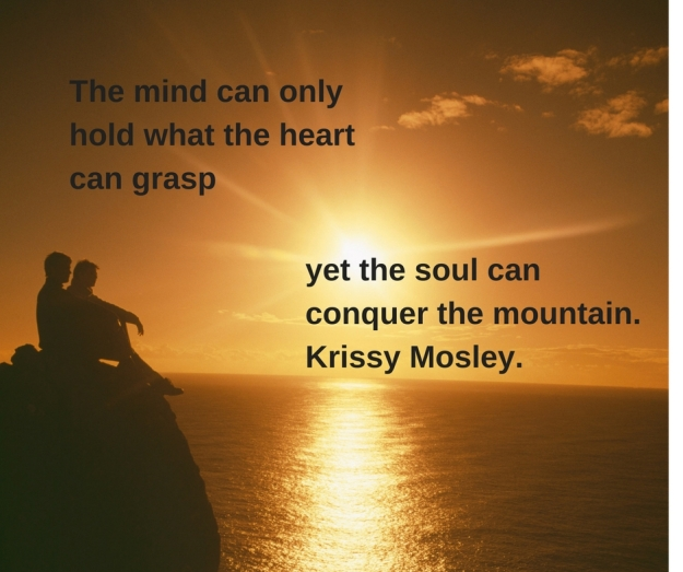 The mind can attain only what the heart can grasp but the soul can conquer the mountain..Krissy Mosley