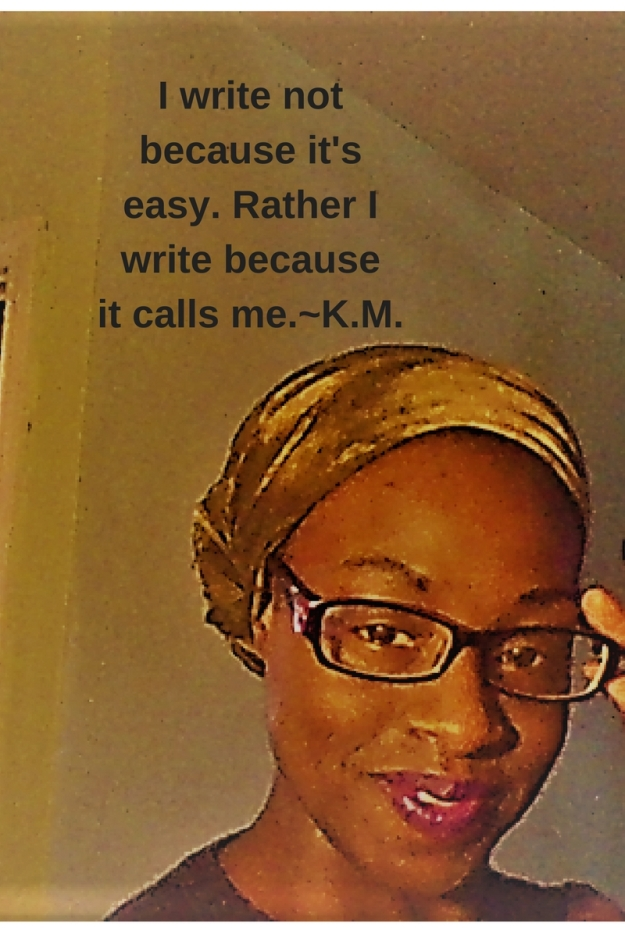 I write not because it's easy, rather because it calls me.