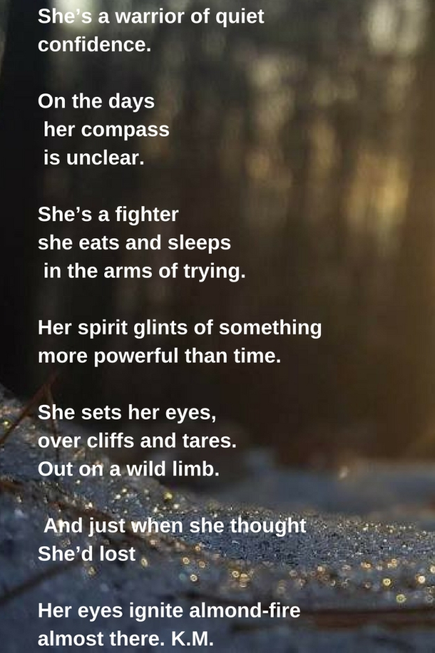 She's a warrior of quiet confidence.On the days her compass is unclearShe's a fightershe eats and sleeps in the arms of trying.Her spirit glints of somethingmore powerful than time.She sets her eyes, over clif.jpg