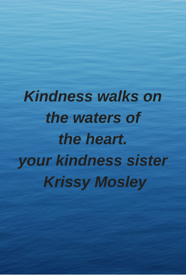 Kindness walks onthe waters ofthe heart.your kindness sister Krissy Mosley.png